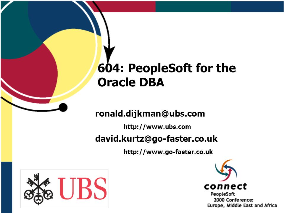 604: PeopleSoft for the Oracle DBA ronald.dijkman@ubs.com http://www.ubs.com david.kurtz@go-faster.co.uk http://www.go-faster.co.uk