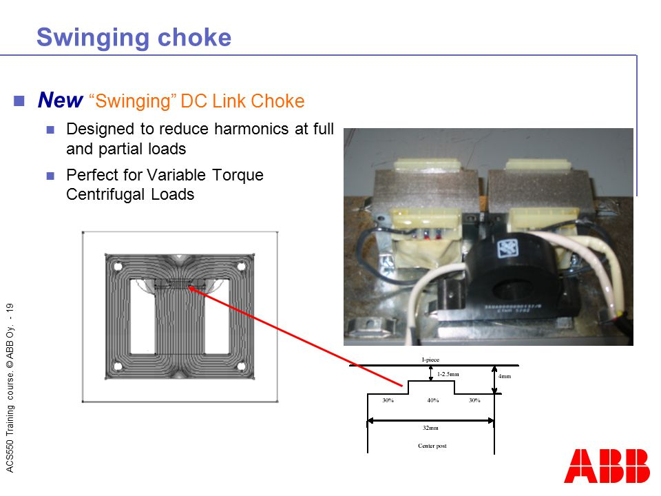 """ACS550 Training course. © ABB Oy. - 19 Swinging choke New """"Swinging"""" DC Link Choke Designed to reduce harmonics at full and partial loads Perfect for"""
