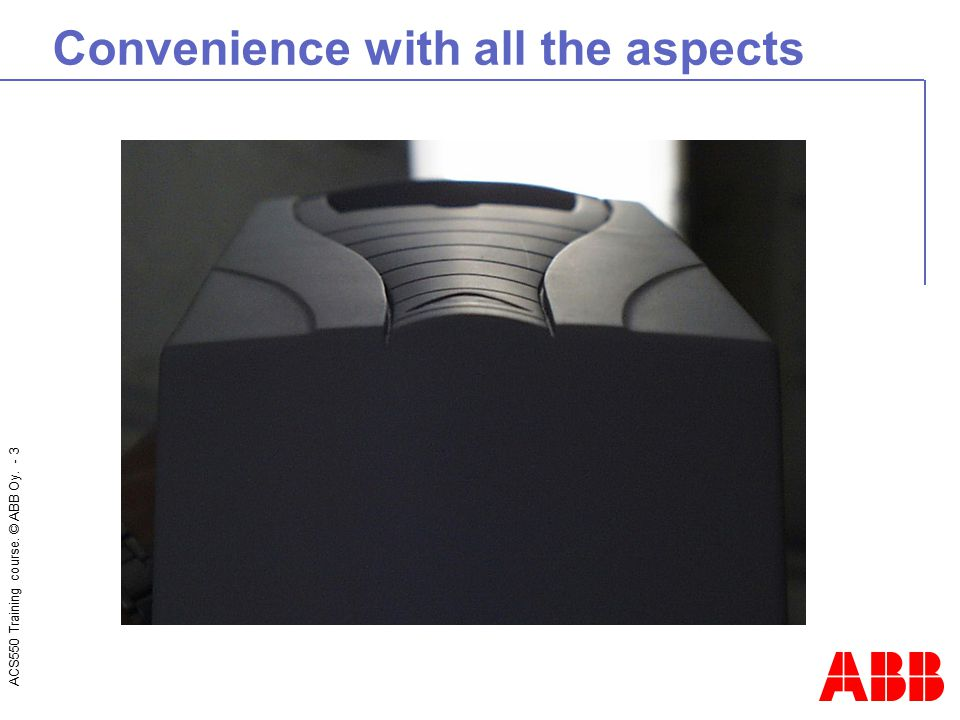 ACS550 Training course. © ABB Oy. - 3 Convenience with all the aspects