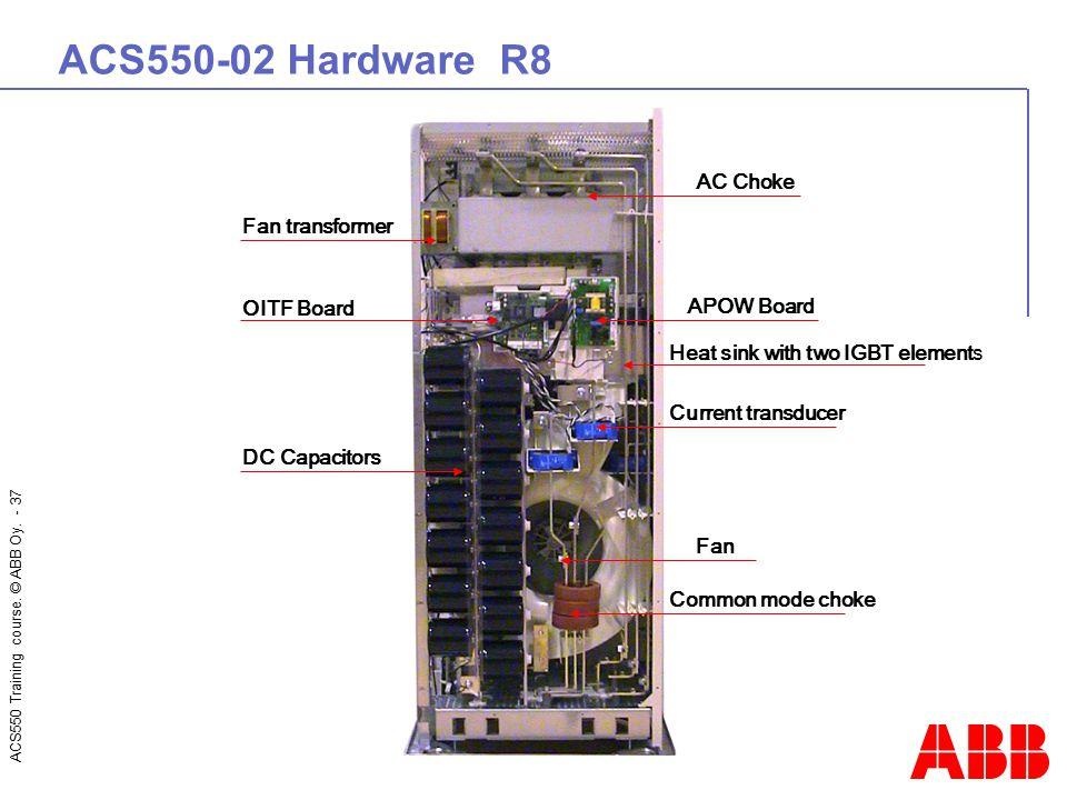 ACS550 Training course. © ABB Oy. - 37 ACS550-02 Hardware R8 OITF Board Fan transformer DC Capacitors Common mode choke Fan APOW Board AC Choke Curren