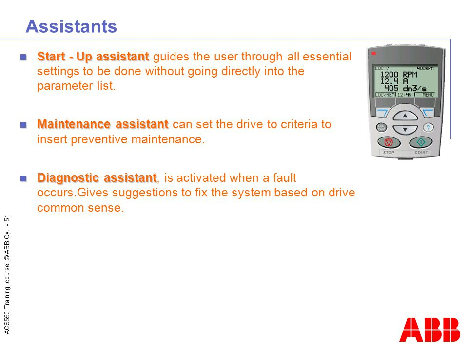 ACS550 Training course. © ABB Oy. - 51 Assistants Start - Up assistant Start - Up assistant guides the user through all essential settings to be done