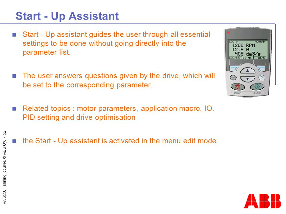 ACS550 Training course. © ABB Oy. - 52 Start - Up Assistant Start - Up assistant guides the user through all essential settings to be done without goi
