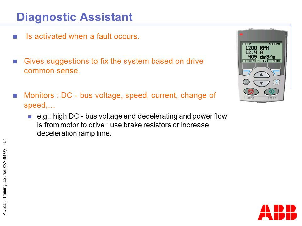 ACS550 Training course. © ABB Oy. - 54 Diagnostic Assistant Is activated when a fault occurs. Gives suggestions to fix the system based on drive commo