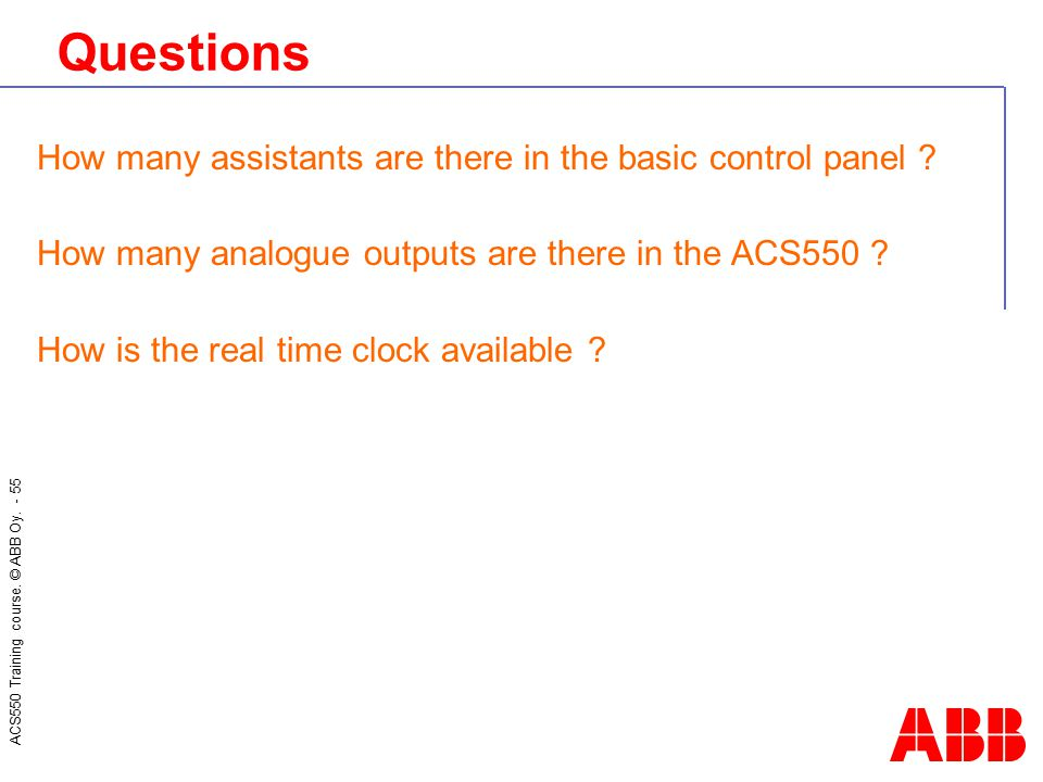 ACS550 Training course. © ABB Oy. - 55 Questions How many assistants are there in the basic control panel ? How many analogue outputs are there in the