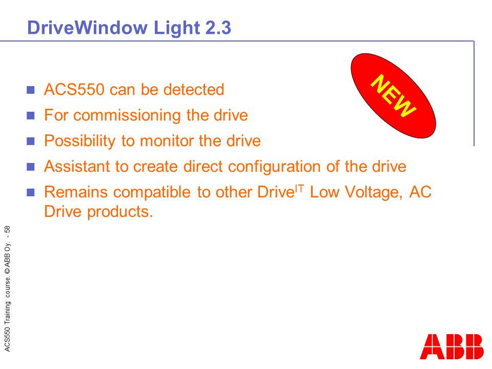 ACS550 Training course. © ABB Oy. - 58 DriveWindow Light 2.3 ACS550 can be detected For commissioning the drive Possibility to monitor the drive Assis