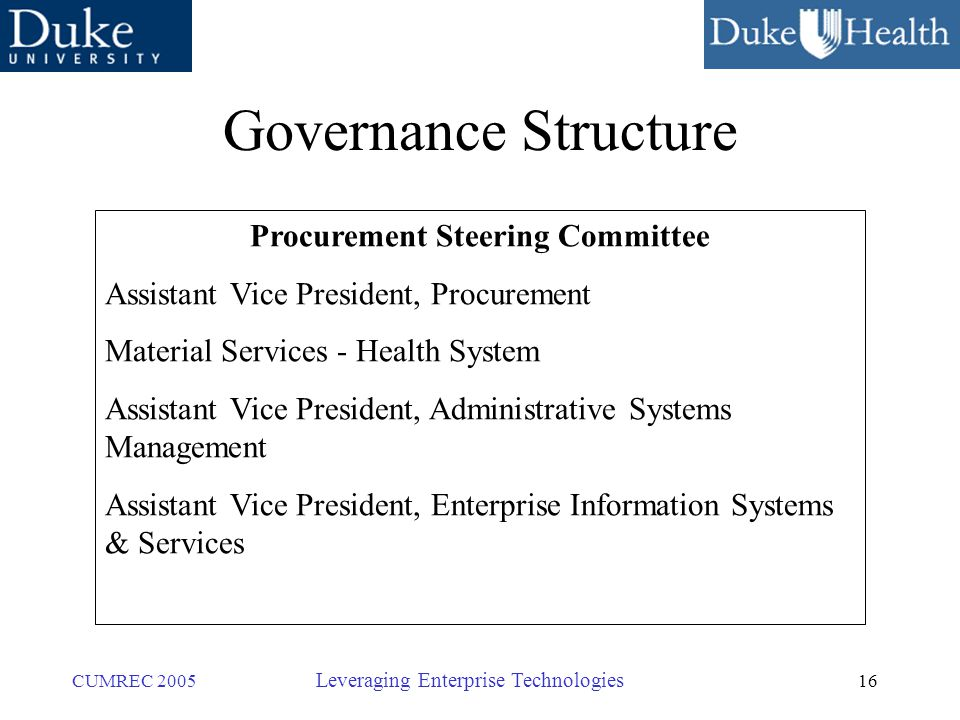 16 CUMREC 2005 Leveraging Enterprise Technologies Governance Structure Procurement Steering Committee Assistant Vice President, Procurement Material Services - Health System Assistant Vice President, Administrative Systems Management Assistant Vice President, Enterprise Information Systems & Services