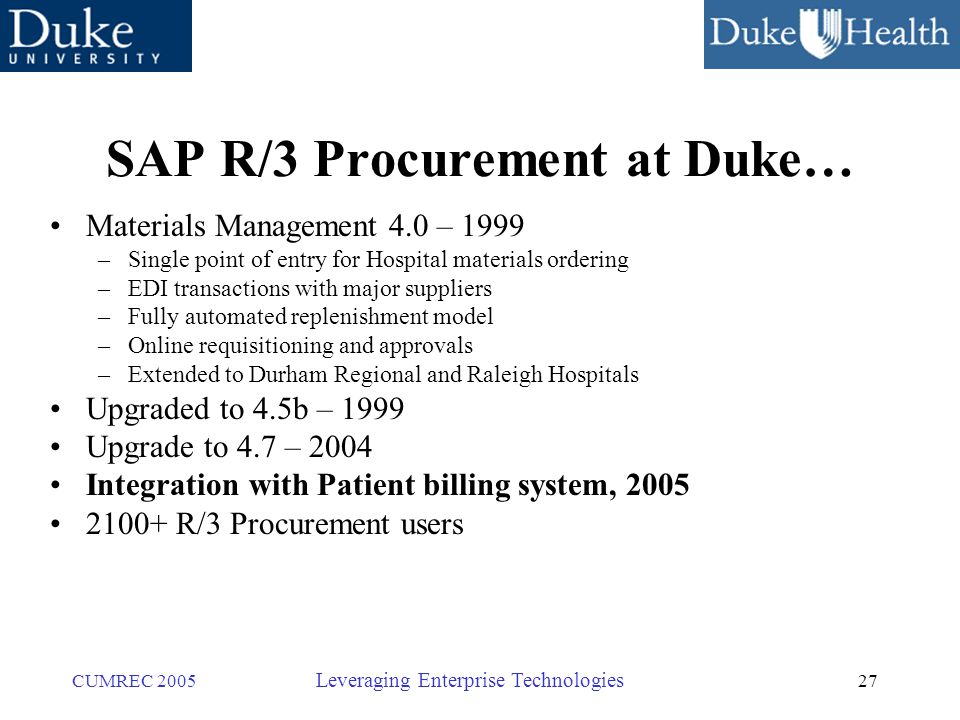 27 CUMREC 2005 Leveraging Enterprise Technologies SAP R/3 Procurement at Duke… Materials Management 4.0 – 1999 –Single point of entry for Hospital materials ordering –EDI transactions with major suppliers –Fully automated replenishment model –Online requisitioning and approvals –Extended to Durham Regional and Raleigh Hospitals Upgraded to 4.5b – 1999 Upgrade to 4.7 – 2004 Integration with Patient billing system, 2005 2100+ R/3 Procurement users
