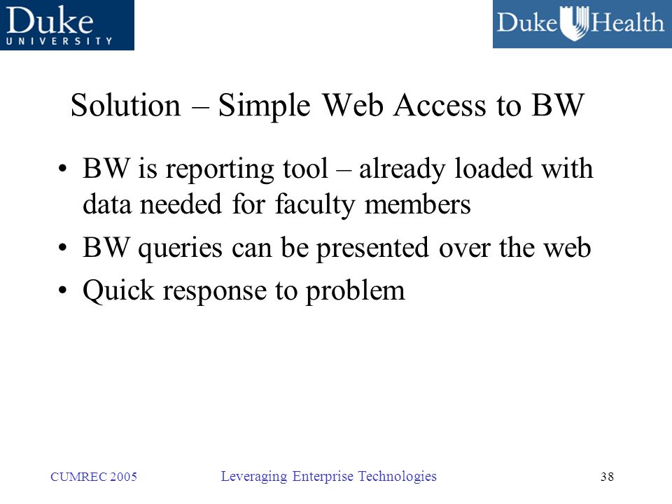 38 CUMREC 2005 Leveraging Enterprise Technologies Solution – Simple Web Access to BW BW is reporting tool – already loaded with data needed for faculty members BW queries can be presented over the web Quick response to problem