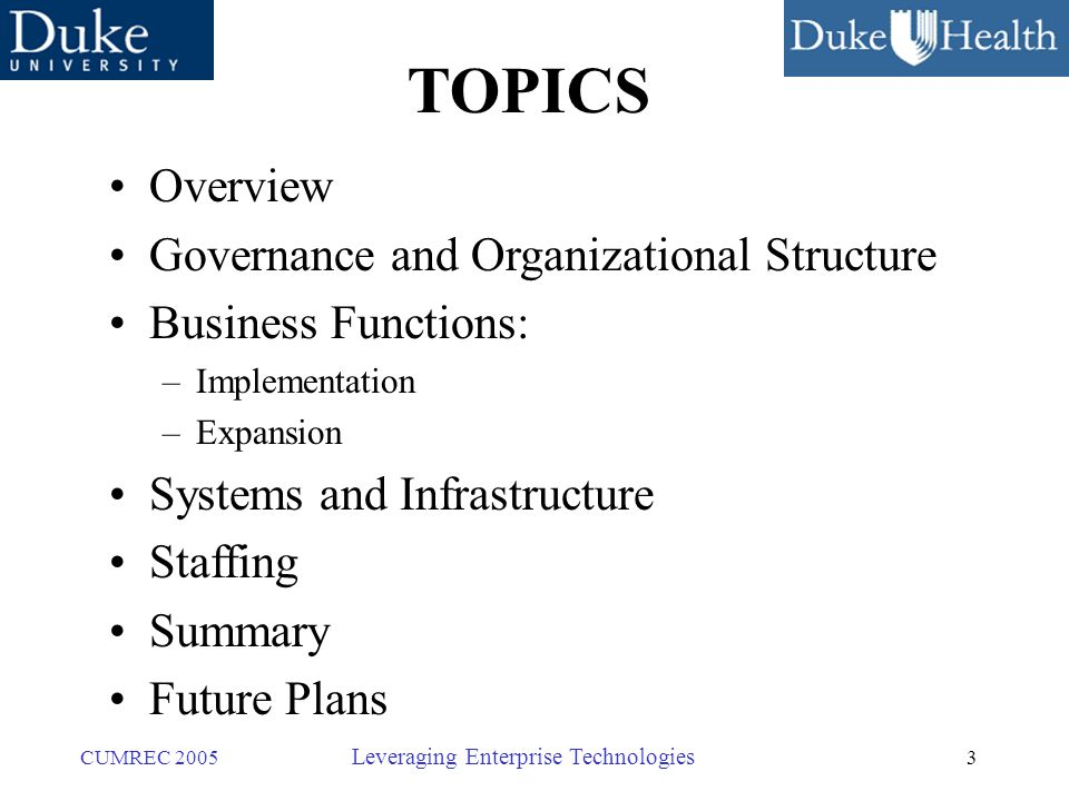 3 CUMREC 2005 Leveraging Enterprise Technologies TOPICS Overview Governance and Organizational Structure Business Functions: –Implementation –Expansion Systems and Infrastructure Staffing Summary Future Plans