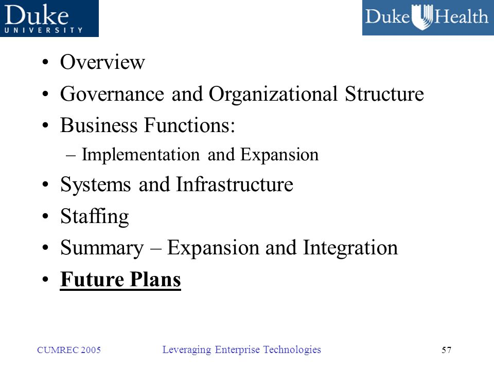 57 CUMREC 2005 Leveraging Enterprise Technologies Overview Governance and Organizational Structure Business Functions: –Implementation and Expansion Systems and Infrastructure Staffing Summary – Expansion and Integration Future Plans