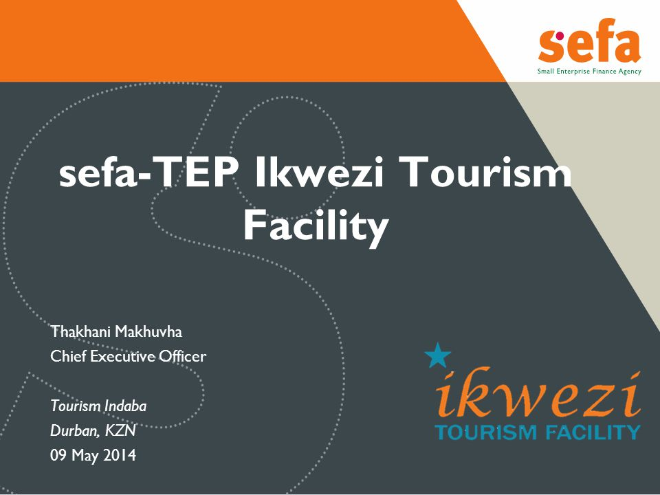 sefa-TEP Ikwezi Tourism Facility Thakhani Makhuvha Chief Executive Officer Tourism Indaba Durban, KZN 09 May 2014