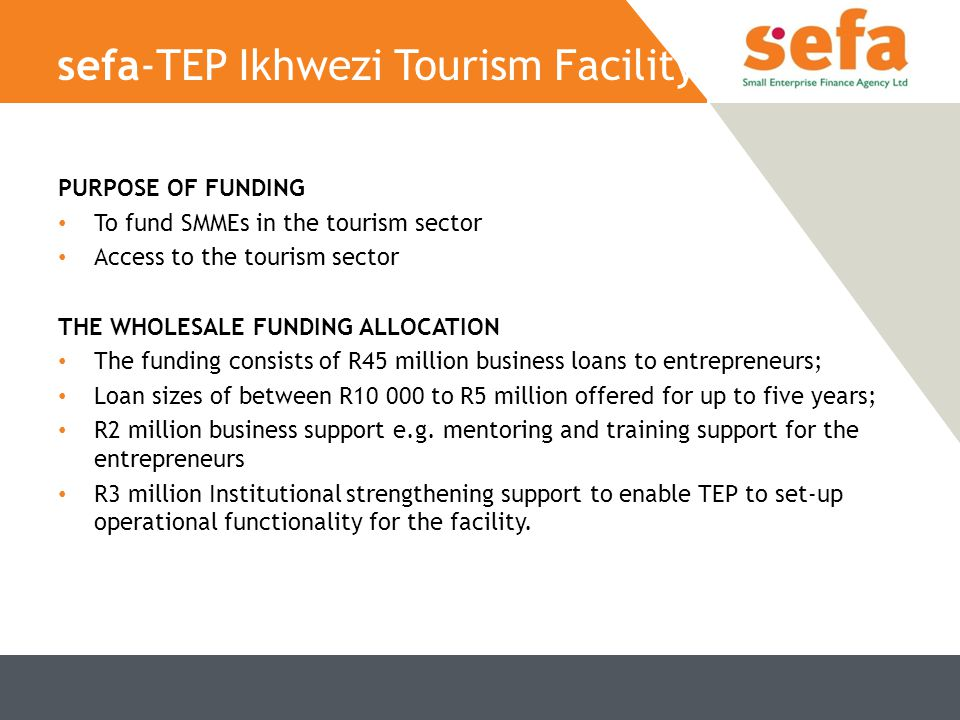 sefa-TEP Ikhwezi Tourism Facility PURPOSE OF FUNDING To fund SMMEs in the tourism sector Access to the tourism sector THE WHOLESALE FUNDING ALLOCATION The funding consists of R45 million business loans to entrepreneurs; Loan sizes of between R10 000 to R5 million offered for up to five years; R2 million business support e.g.