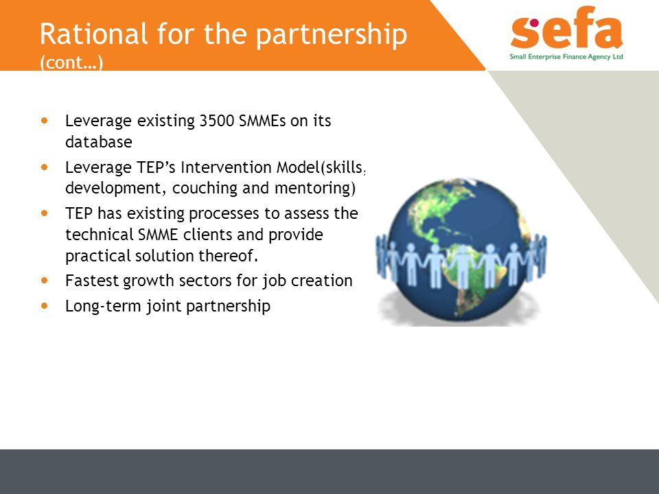 Rational for the partnership (cont…)  Leverage existing 3500 SMMEs on its database  Leverage TEP's Intervention Model(skills, development, couching and mentoring)  TEP has existing processes to assess the technical SMME clients and provide practical solution thereof.