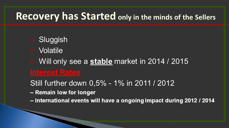 Recovery has Started only in the minds of the Sellers o Sluggish o Volatile o Will only see a stable market in 2014 / 2015 Interest Rates Still furthe