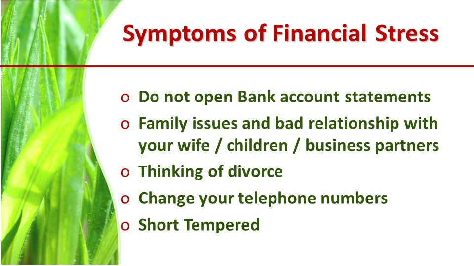 Symptoms of Financial Stress oDo not open Bank account statements oFamily issues and bad relationship with your wife / children / business partners oThinking of divorce oChange your telephone numbers oShort Tempered