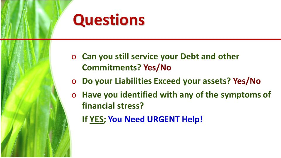 Questions oCan you still service your Debt and other Commitments.