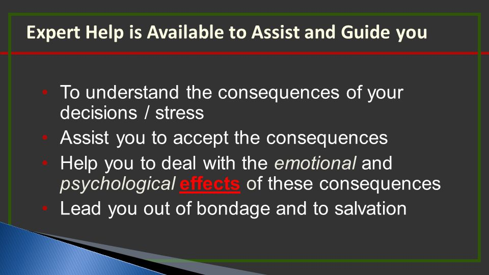 Expert Help is Available to Assist and Guide you To understand the consequences of your decisions / stress Assist you to accept the consequences Help