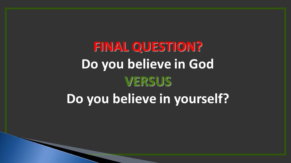 FINAL QUESTION? Do you believe in GodVERSUS Do you believe in yourself?