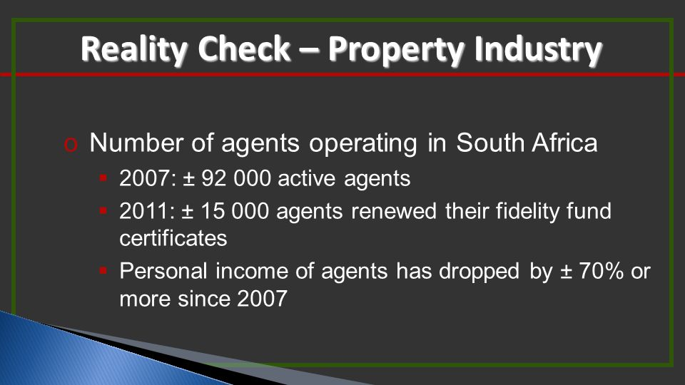 oNumber of agents operating in South Africa  2007: ± 92 000 active agents  2011: ± 15 000 agents renewed their fidelity fund certificates  Personal