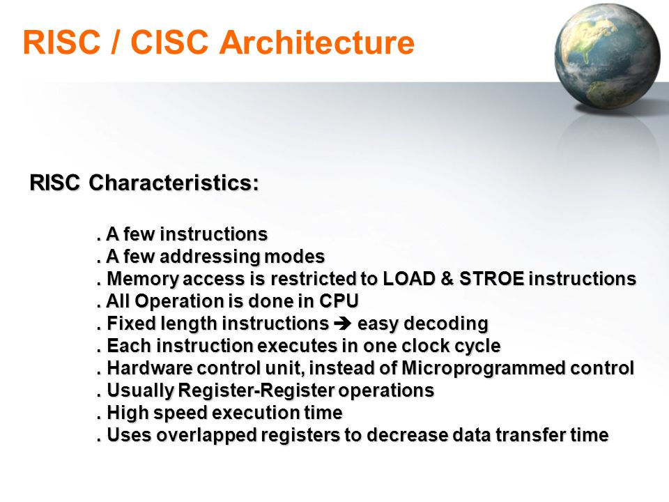 RISC / CISC Architecture RISC Characteristics:. A few instructions. A few addressing modes. Memory access is restricted to LOAD & STROE instructions.