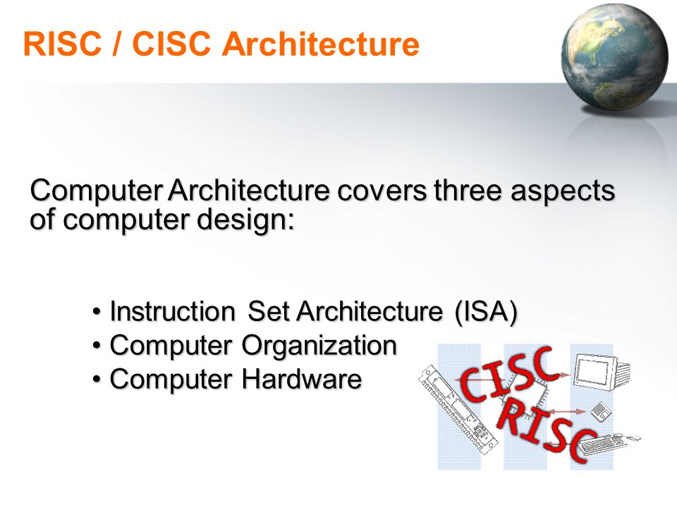 RISC / CISC Architecture Computer OrganizationComputer Organization Includes high level aspects of a design, such as Memory system, Bus Architecture, Design of internal CPU & … Computer HardwareComputer Hardware Refers to the specifics of a machine Included the detailed Logic Design & the packaging technology at the machine.