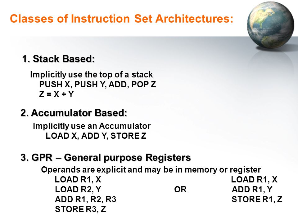 Classes of Instruction Set Architectures: Comments: Stack Based: Short, Complex programming, Stack overhead Accumulator: Problem of having different data types GPR: Most commonly used today, larg number of registers, Let compiler Do the job.