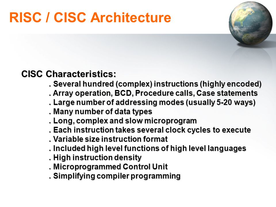 RISC / CISC Architecture CISC Characteristics:. Several hundred (complex) instructions (highly encoded). Array operation, BCD, Procedure calls, Case s