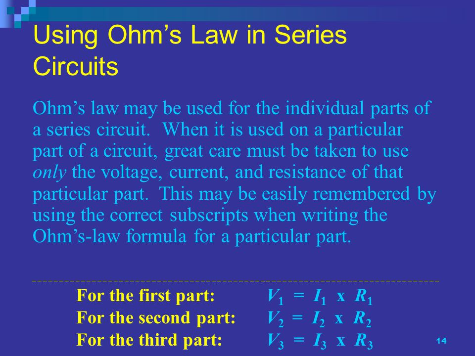 14 Using Ohm's Law in Series Circuits Ohm's law may be used for the individual parts of a series circuit.