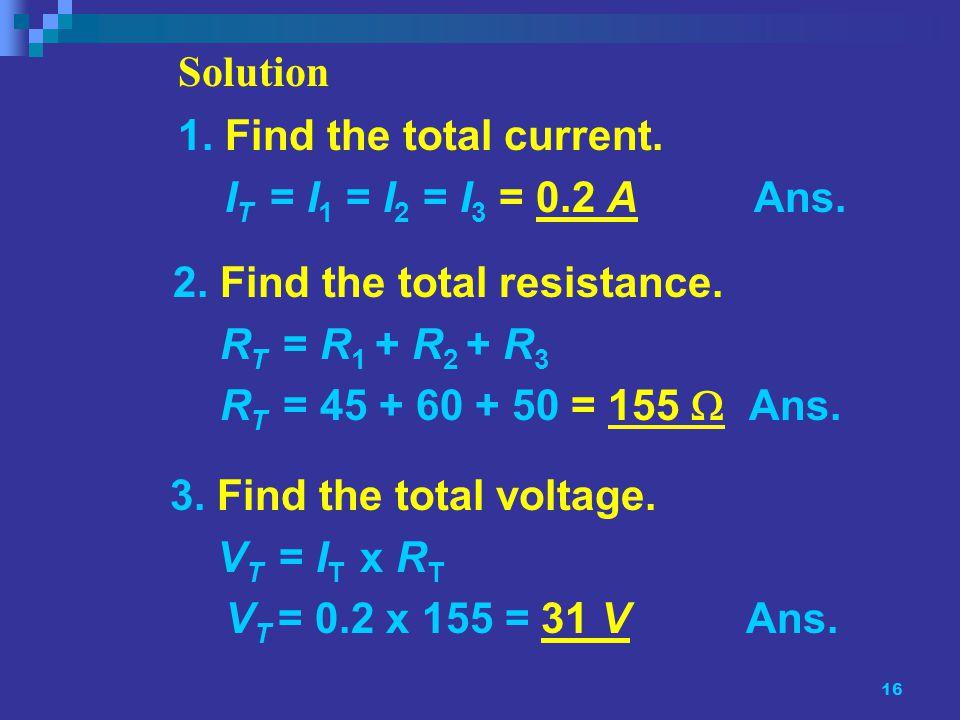 16 3. Find the total voltage. V T = I T x R T V T = 0.2 x 155 = 31 VAns.