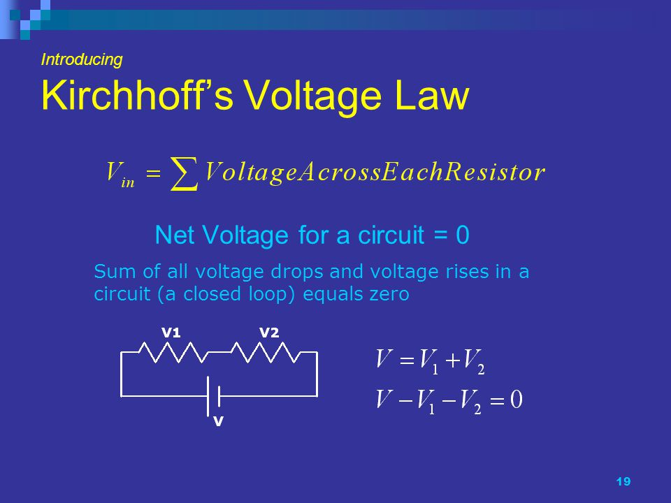 19 Introducing Kirchhoff's Voltage Law Net Voltage for a circuit = 0 Sum of all voltage drops and voltage rises in a circuit (a closed loop) equals zero