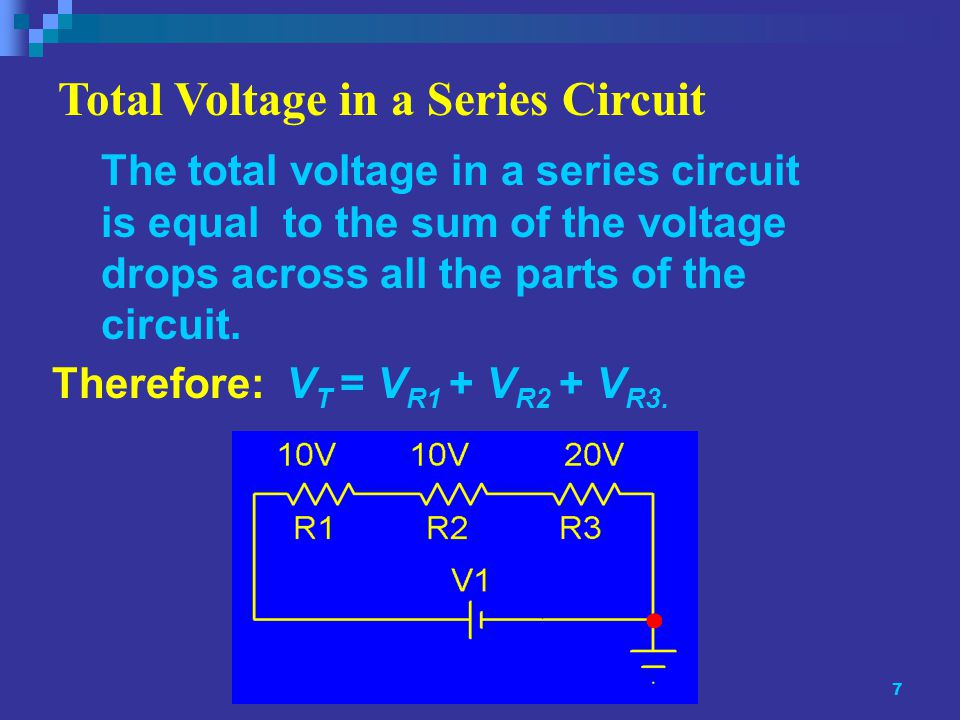 7 The total voltage in a series circuit is equal to the sum of the voltage drops across all the parts of the circuit.
