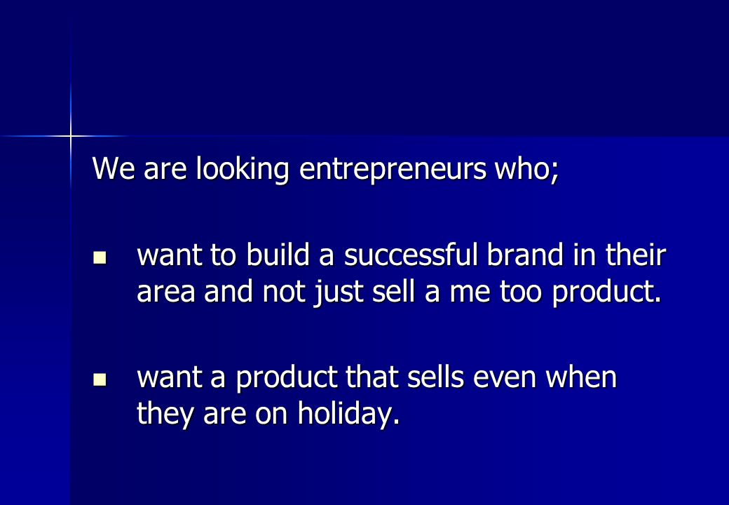 We are looking entrepreneurs who; want to build a successful brand in their area and not just sell a me too product.