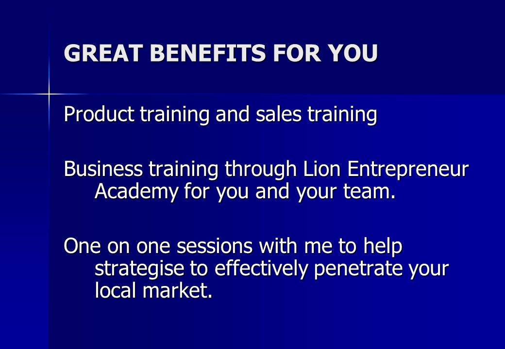 GREAT BENEFITS FOR YOU Product training and sales training Business training through Lion Entrepreneur Academy for you and your team.