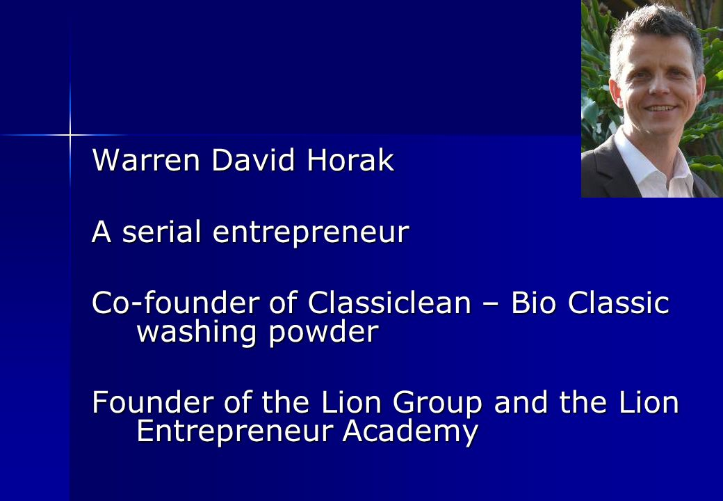 Warren David Horak A serial entrepreneur Co-founder of Classiclean – Bio Classic washing powder Founder of the Lion Group and the Lion Entrepreneur Academy Founder of the Lion Group and the Lion Entrepreneur Academy