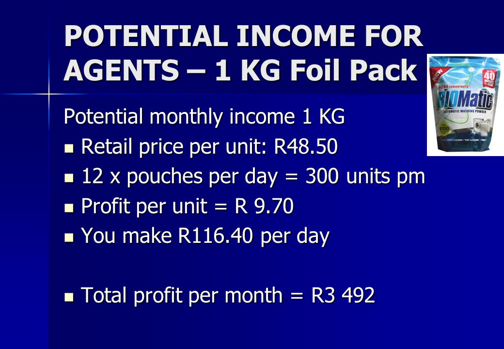 POTENTIAL INCOME FOR AGENTS – 1 KG Foil Pack Potential monthly income 1 KG Retail price per unit: R48.50 Retail price per unit: R48.50 12 x pouches per day = 300 units pm 12 x pouches per day = 300 units pm Profit per unit = R 9.70 Profit per unit = R 9.70 You make R116.40 per day You make R116.40 per day Total profit per month = R3 492 Total profit per month = R3 492