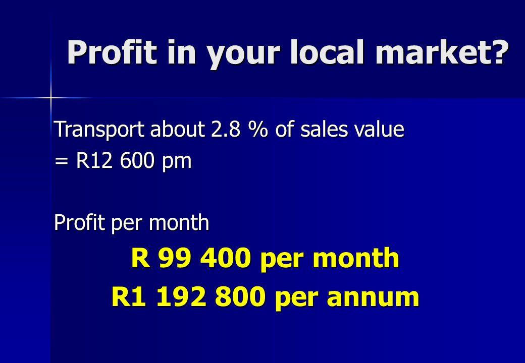 Profit in your local market? Transport about 2.8 % of sales value = R12 600 pm Profit per month R 99 400 per month R1 192 800 per annum