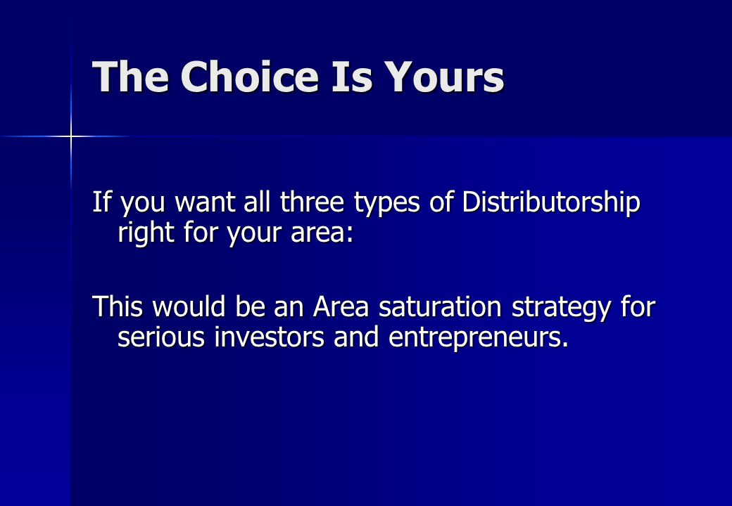 The Choice Is Yours If you want all three types of Distributorship right for your area: This would be an Area saturation strategy for serious investors and entrepreneurs.