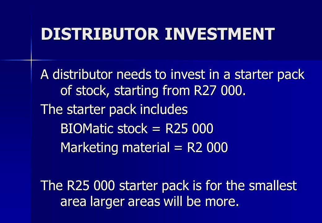 DISTRIBUTOR INVESTMENT A distributor needs to invest in a starter pack of stock, starting from R