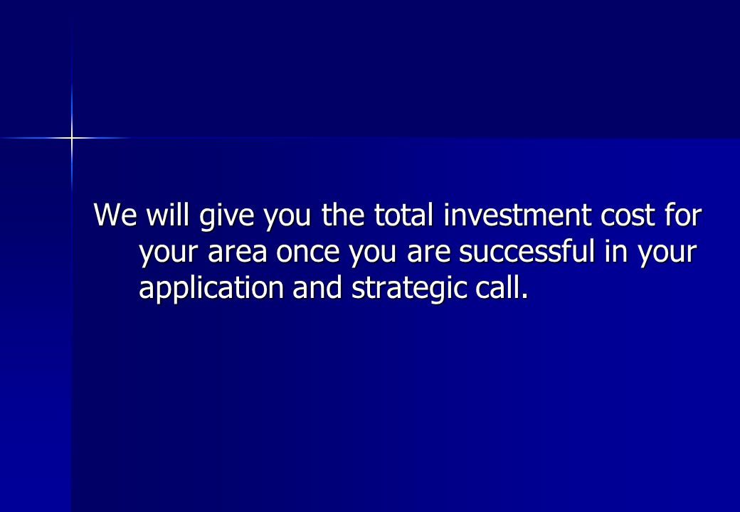 We will give you the total investment cost for your area once you are successful in your application and strategic call.