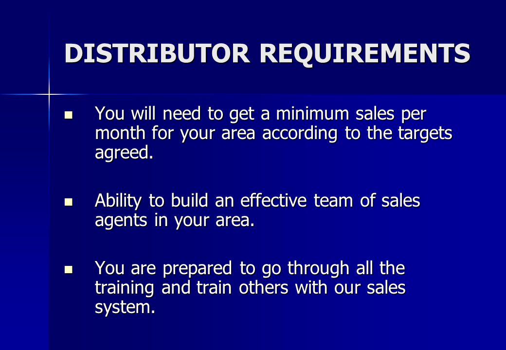 DISTRIBUTOR REQUIREMENTS You will need to get a minimum sales per month for your area according to the targets agreed.