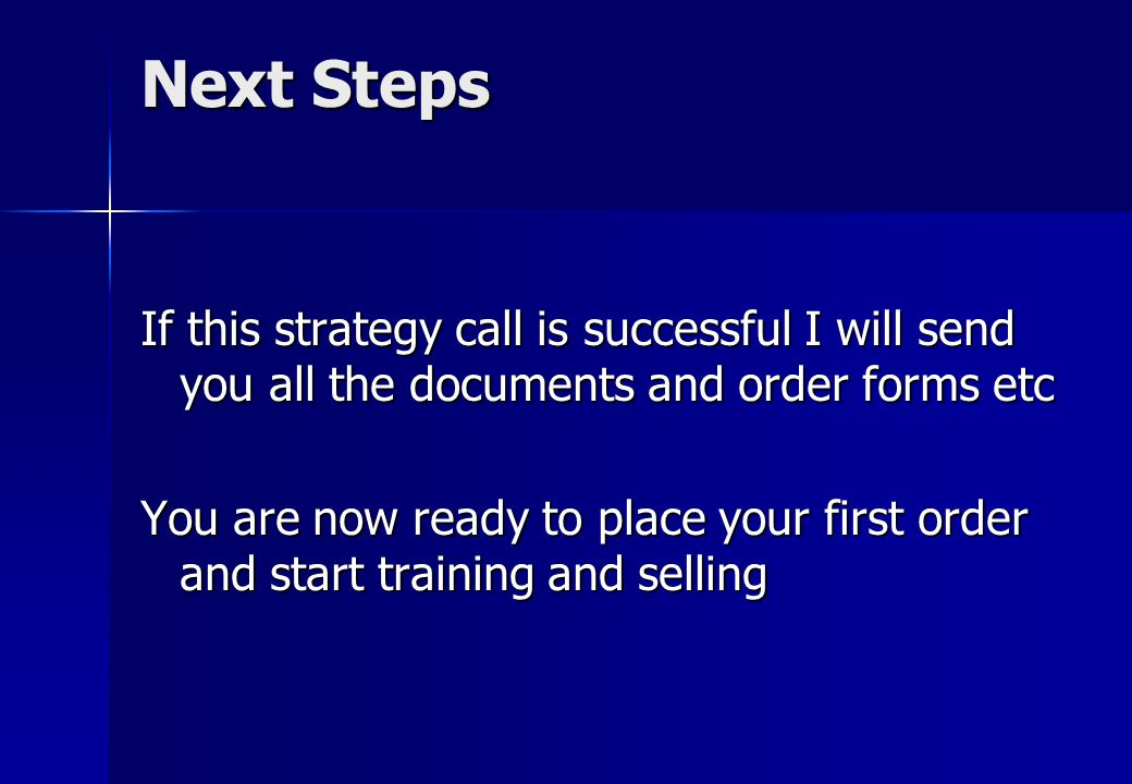 Next Steps If this strategy call is successful I will send you all the documents and order forms etc You are now ready to place your first order and start training and selling