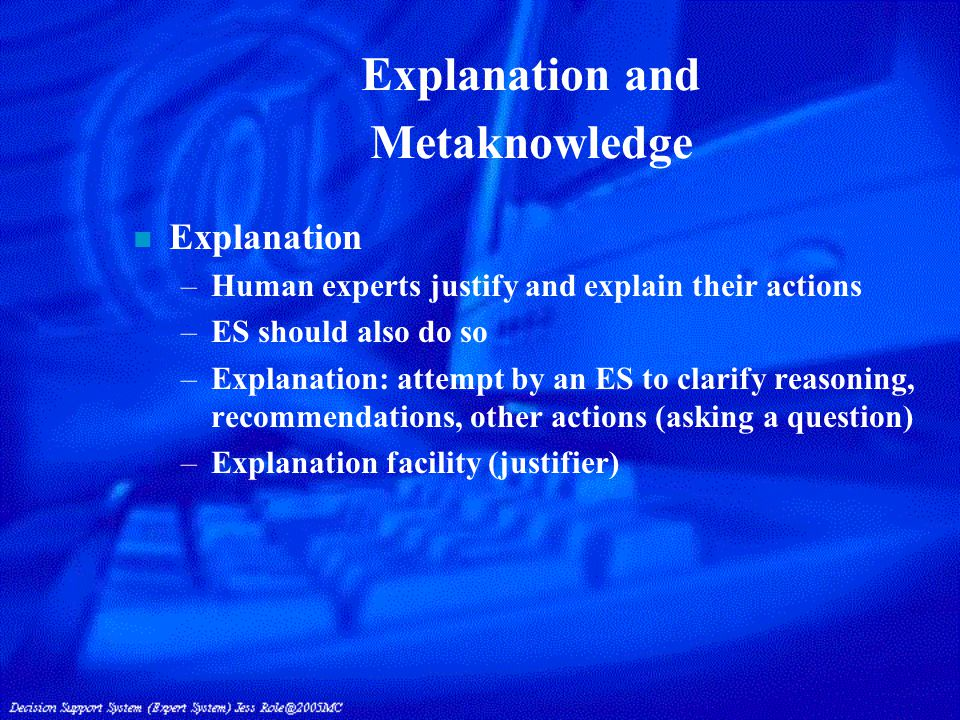 Explanation and Metaknowledge n Explanation –Human experts justify and explain their actions –ES should also do so –Explanation: attempt by an ES to clarify reasoning, recommendations, other actions (asking a question) –Explanation facility (justifier)