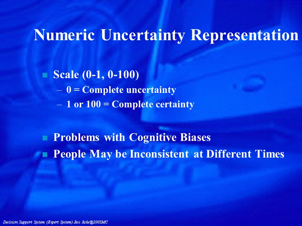 Numeric Uncertainty Representation n Scale (0-1, 0-100) –0 = Complete uncertainty –1 or 100 = Complete certainty n Problems with Cognitive Biases n People May be Inconsistent at Different Times