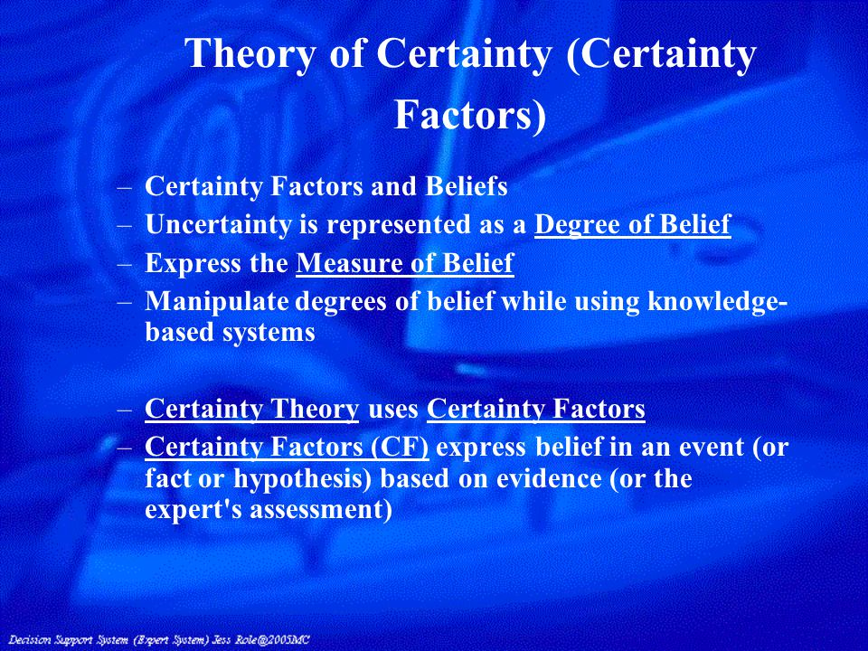 Theory of Certainty (Certainty Factors) –Certainty Factors and Beliefs –Uncertainty is represented as a Degree of Belief –Express the Measure of Belief –Manipulate degrees of belief while using knowledge- based systems –Certainty Theory uses Certainty Factors –Certainty Factors (CF) express belief in an event (or fact or hypothesis) based on evidence (or the expert s assessment)