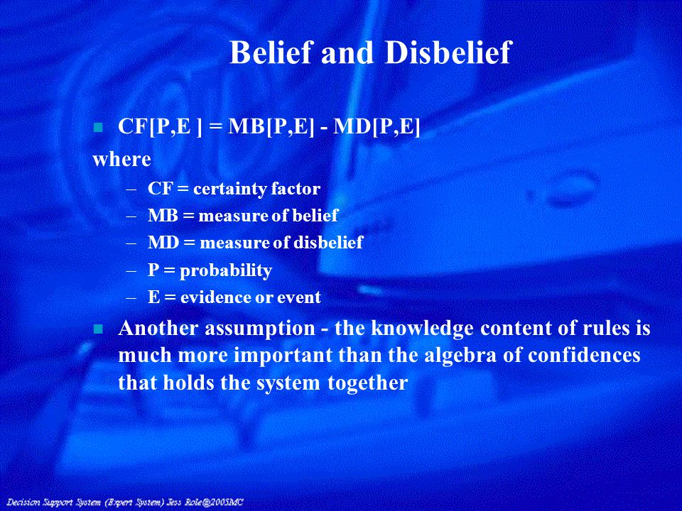 Belief and Disbelief n CF[P,E ] = MB[P,E] - MD[P,E] where –CF = certainty factor –MB = measure of belief –MD = measure of disbelief –P = probability –E = evidence or event n Another assumption - the knowledge content of rules is much more important than the algebra of confidences that holds the system together