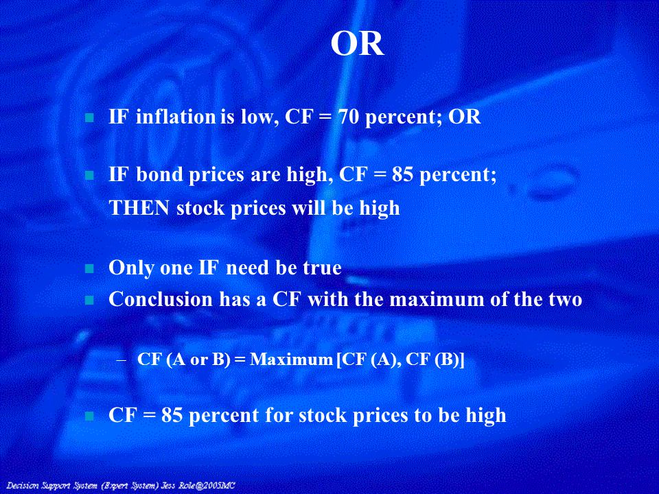 n IF inflation is low, CF = 70 percent; OR n IF bond prices are high, CF = 85 percent; THEN stock prices will be high n Only one IF need be true n Conclusion has a CF with the maximum of the two –CF (A or B) = Maximum [CF (A), CF (B)] n CF = 85 percent for stock prices to be high OR