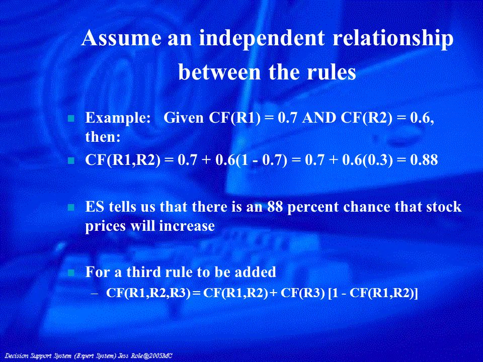 Assume an independent relationship between the rules n Example:Given CF(R1) = 0.7 AND CF(R2) = 0.6, then: n CF(R1,R2) = 0.7 + 0.6(1 - 0.7) = 0.7 + 0.6(0.3) = 0.88 n ES tells us that there is an 88 percent chance that stock prices will increase n For a third rule to be added –CF(R1,R2,R3) = CF(R1,R2) + CF(R3) [1 - CF(R1,R2)]
