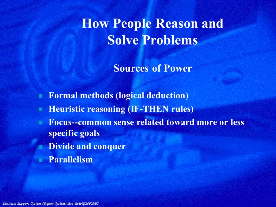 How People Reason and Solve Problems Sources of Power n Formal methods (logical deduction) n Heuristic reasoning (IF-THEN rules) n Focus--common sense related toward more or less specific goals n Divide and conquer n Parallelism