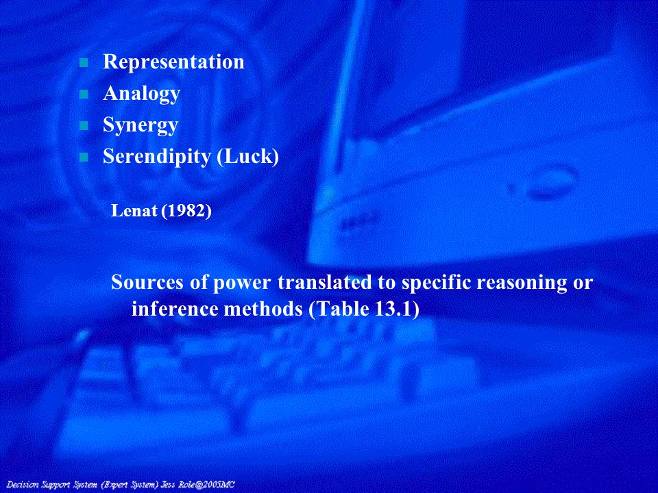 n Representation n Analogy n Synergy n Serendipity (Luck) Lenat (1982) Sources of power translated to specific reasoning or inference methods (Table 13.1)