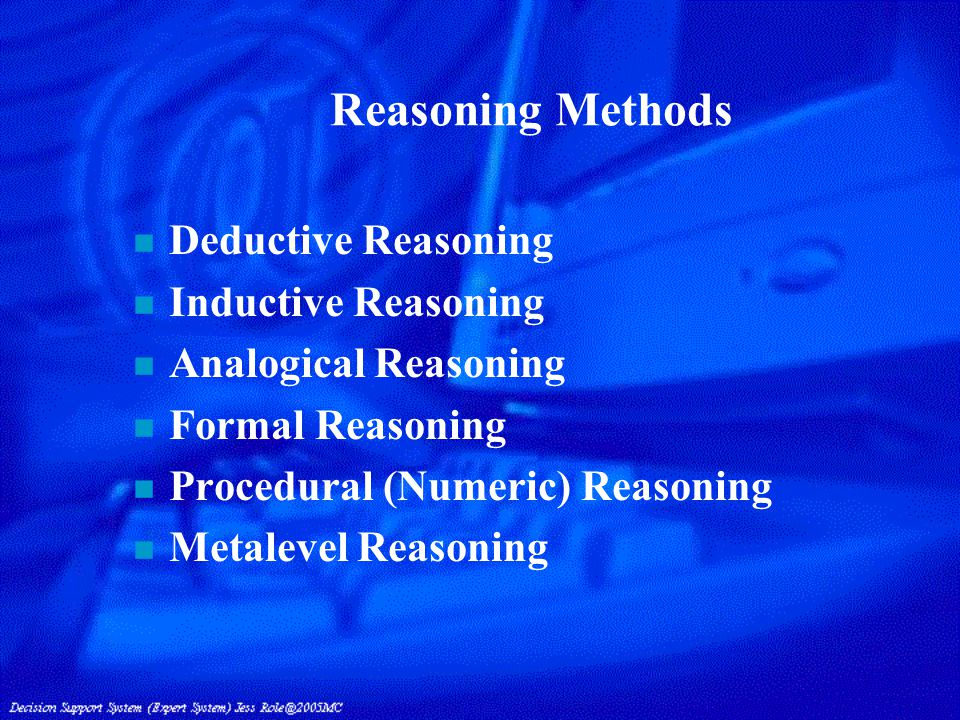 Reasoning Methods n Deductive Reasoning n Inductive Reasoning n Analogical Reasoning n Formal Reasoning n Procedural (Numeric) Reasoning n Metalevel Reasoning
